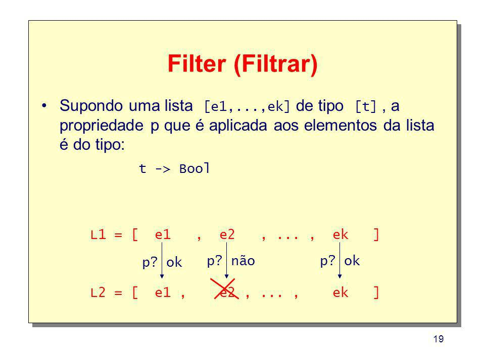 Filter (Filtrar) Supondo uma lista [e1,...,ek] de tipo [t] , a propriedade p que é aplicada aos elementos da lista é do tipo: